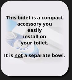 This bidet is a compact accessory you  easily install on your toilet.  It is not a separate bowl.